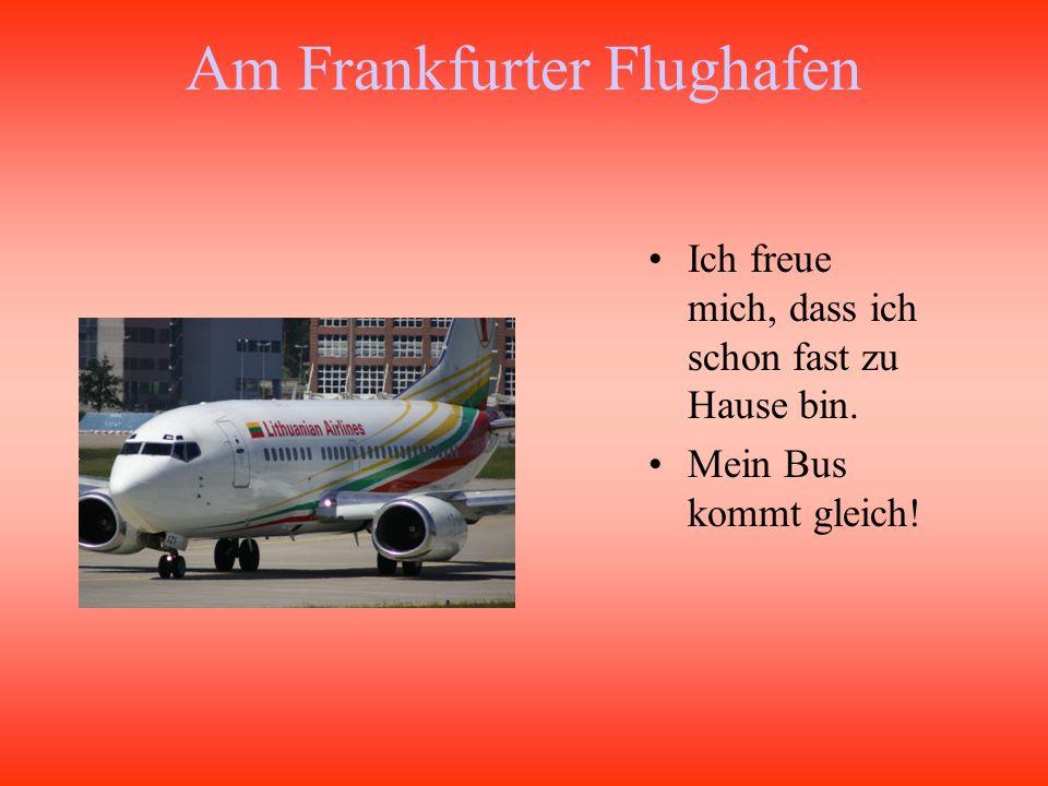 Am Frankfurter Flughafen Ich freue mich, dass ich schon fast zu Hause bin. Mein Bus kommt gleich!