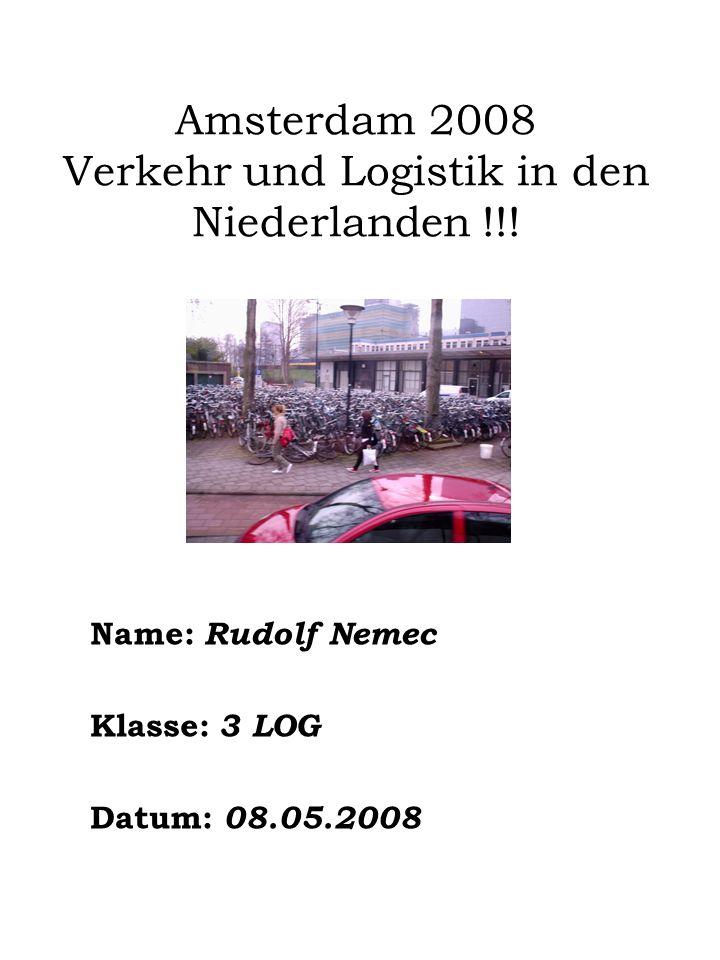 Amsterdam 2008 Verkehr und Logistik in den Niederlanden !!! Name: Rudolf Nemec Klasse: 3 LOG Datum: 08.05.2008