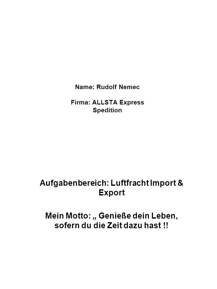 Name: Rudolf Nemec Firma: ALLSTA Express Spedition Aufgabenbereich: Luftfracht Import & Export Mein Motto: Genieße dein Leben, sofern du die Zeit dazu