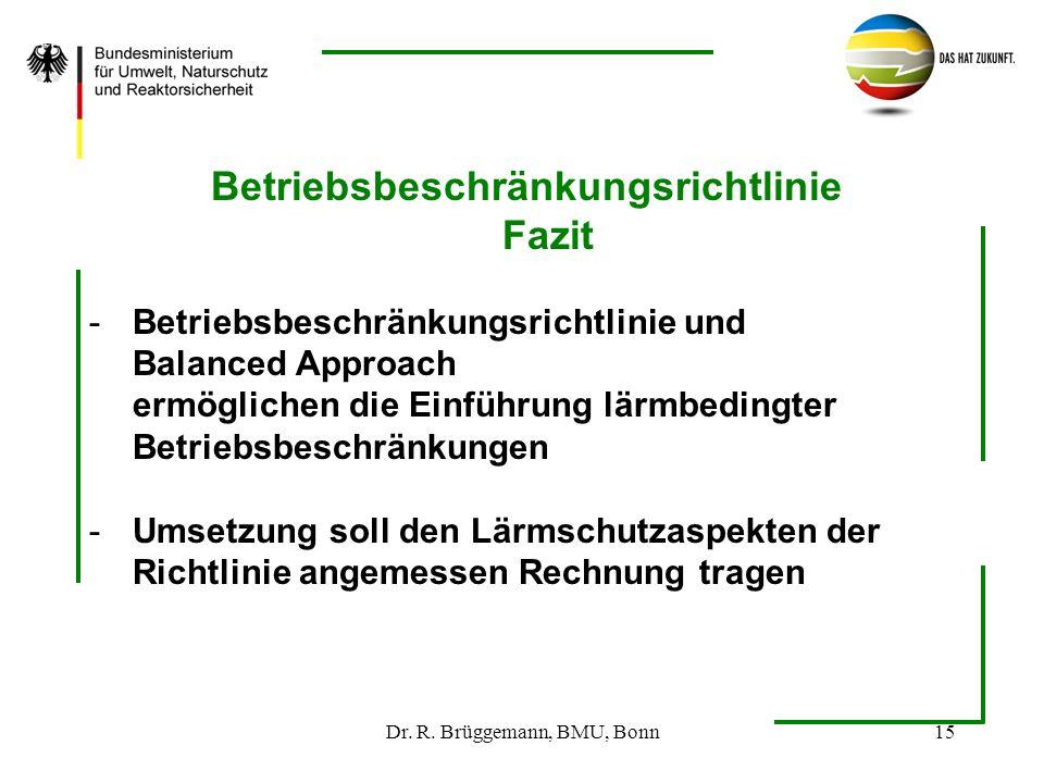 Dr. R. Brüggemann, BMU, Bonn15 Betriebsbeschränkungsrichtlinie Fazit -Betriebsbeschränkungsrichtlinie und Balanced Approach ermöglichen die Einführung