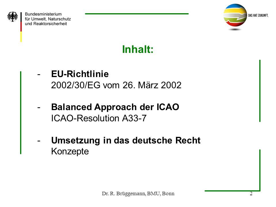 Dr. R. Brüggemann, BMU, Bonn2 Inhalt: -EU-Richtlinie 2002/30/EG vom 26. März 2002 -Balanced Approach der ICAO ICAO-Resolution A33-7 -Umsetzung in das