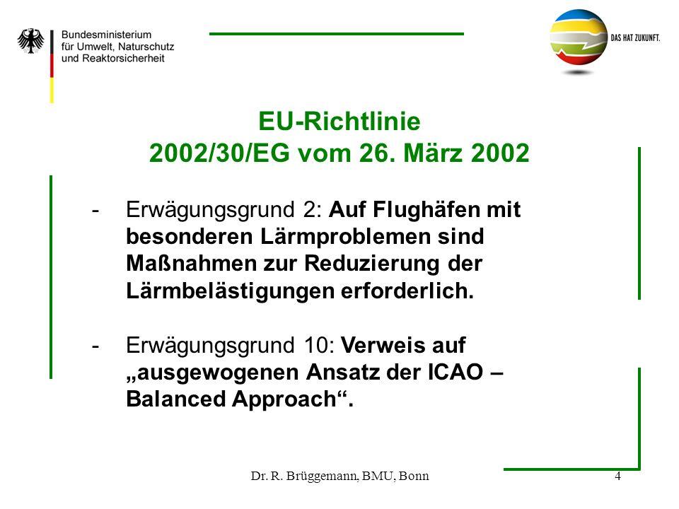 Dr. R. Brüggemann, BMU, Bonn4 EU-Richtlinie 2002/30/EG vom 26. März 2002 -Erwägungsgrund 2: Auf Flughäfen mit besonderen Lärmproblemen sind Maßnahmen