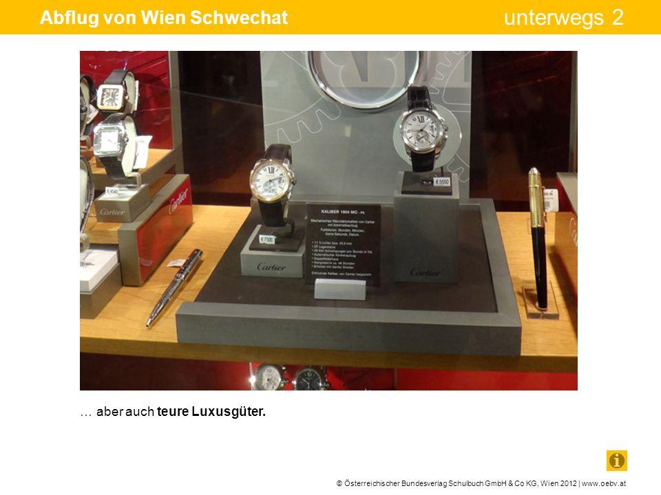 © Österreichischer Bundesverlag Schulbuch GmbH & Co KG, Wien 2012 | www.oebv.at unterwegs 2 Abflug von Wien Schwechat … aber auch teure Luxusgüter.