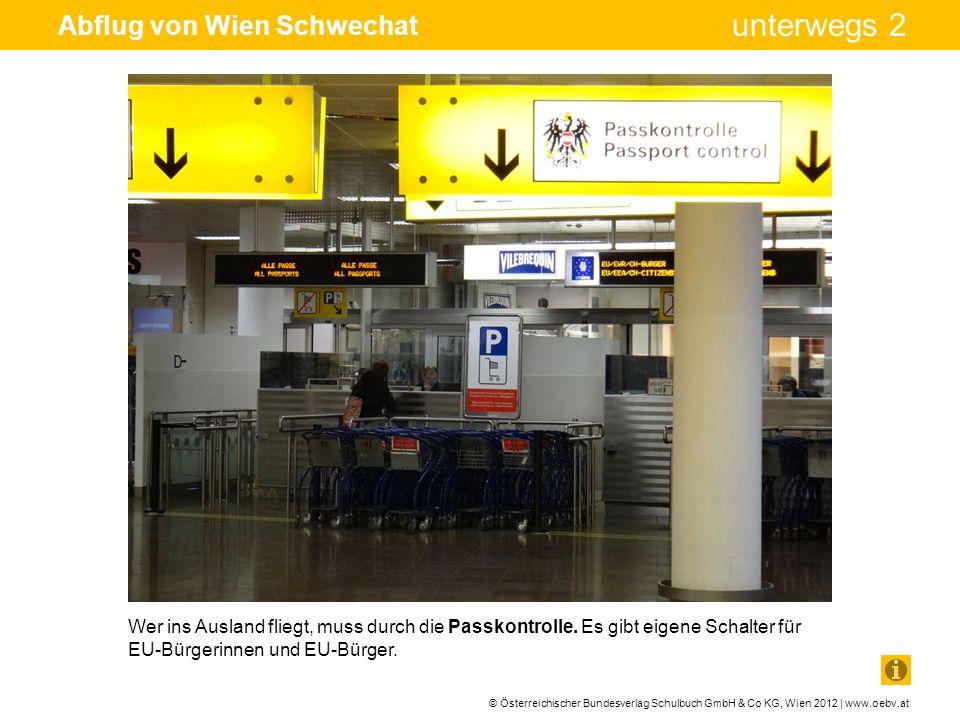 © Österreichischer Bundesverlag Schulbuch GmbH & Co KG, Wien 2012 | www.oebv.at unterwegs 2 Abflug von Wien Schwechat Wer ins Ausland fliegt, muss dur