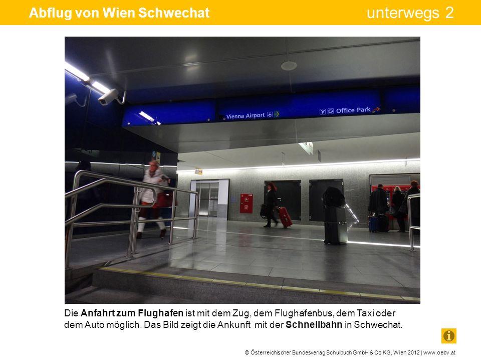 © Österreichischer Bundesverlag Schulbuch GmbH & Co KG, Wien 2012 | www.oebv.at unterwegs 2 Abflug von Wien Schwechat Die Anfahrt zum Flughafen ist mi
