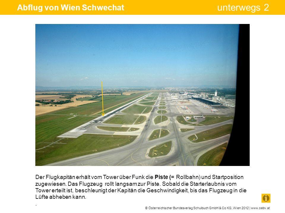 © Österreichischer Bundesverlag Schulbuch GmbH & Co KG, Wien 2012 | www.oebv.at unterwegs 2 Abflug von Wien Schwechat Der Flugkapitän erhält vom Tower