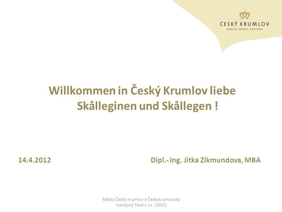 Willkommen in Český Krumlov liebe Skålleginen und Skållegen ! 14.4.2012 Dipl.- Ing. Jitka Zikmundova, MBA Město Český Krumlov a Českokrumlovský rozvoj