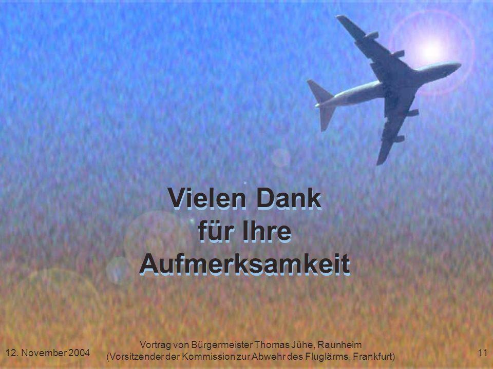 Vortrag von Bürgermeister Thomas Jühe, Raunheim (Vorsitzender der Kommission zur Abwehr des Fluglärms, Frankfurt) 12. November 200411 Vielen Dank für