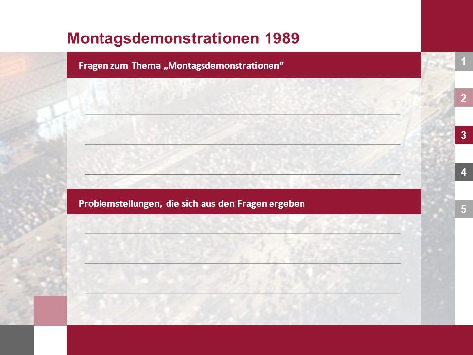 1 2 3 4 5 Fragen zum Thema Montagsdemonstrationen Montagsdemonstrationen 1989 Problemstellungen, die sich aus den Fragen ergeben