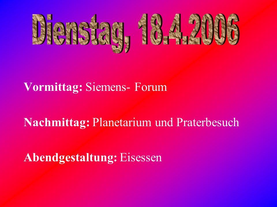 Vormittag: Siemens- Forum Nachmittag: Planetarium und Praterbesuch Abendgestaltung: Eisessen