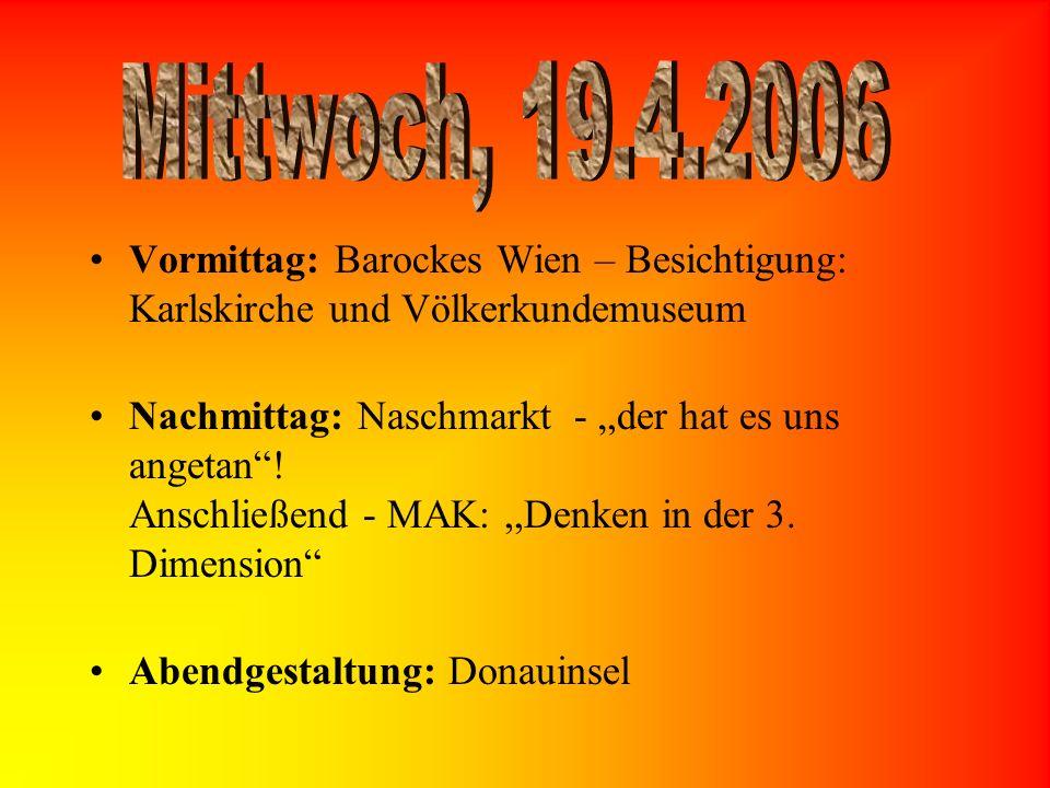Vormittag: Barockes Wien – Besichtigung: Karlskirche und Völkerkundemuseum Nachmittag: Naschmarkt - der hat es uns angetan! Anschließend - MAK:,,Denke