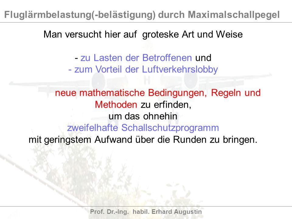 Fluglärmbelastung(-belästigung) durch Maximalschallpegel Prof. Dr.-Ing. habil. Erhard Augustin Man versucht hier auf groteske Art und Weise - zu Laste