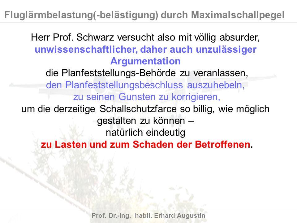 Fluglärmbelastung(-belästigung) durch Maximalschallpegel Prof. Dr.-Ing. habil. Erhard Augustin Herr Prof. Schwarz versucht also mit völlig absurder, u
