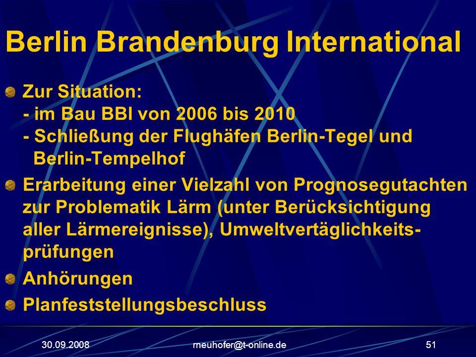 30.09.2008rneuhofer@t-online.de51 Berlin Brandenburg International Zur Situation: - im Bau BBI von 2006 bis 2010 - Schließung der Flughäfen Berlin-Teg