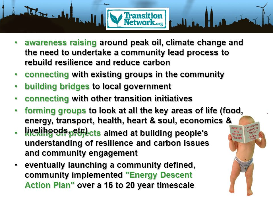 kicking off projects aimed at building people s understanding of resilience and carbon issues and community engagementkicking off projects aimed at building people s understanding of resilience and carbon issues and community engagement eventually launching a community defined, community implemented Energy Descent Action Plan over a 15 to 20 year timescaleeventually launching a community defined, community implemented Energy Descent Action Plan over a 15 to 20 year timescale awareness raising around peak oil, climate change and the need to undertake a community lead process to rebuild resilience and reduce carbonawareness raising around peak oil, climate change and the need to undertake a community lead process to rebuild resilience and reduce carbon connecting with existing groups in the communityconnecting with existing groups in the community building bridges to local governmentbuilding bridges to local government connecting with other transition initiativesconnecting with other transition initiatives forming groups to look at all the key areas of life (food, energy, transport, health, heart & soul, economics & livelihoods, etc)forming groups to look at all the key areas of life (food, energy, transport, health, heart & soul, economics & livelihoods, etc)