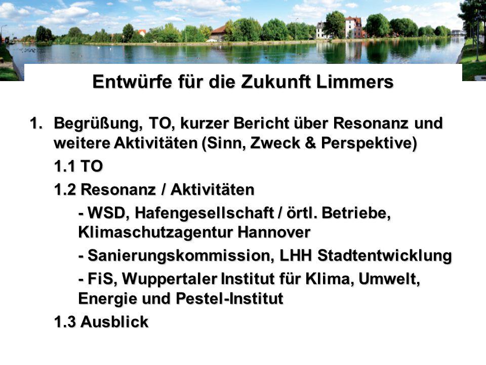 Entwürfe für die Zukunft Limmers 1.Begrüßung, TO, kurzer Bericht über Resonanz und weitere Aktivitäten (Sinn, Zweck & Perspektive) 1.1 TO 1.2 Resonanz / Aktivitäten - WSD, Hafengesellschaft / örtl.
