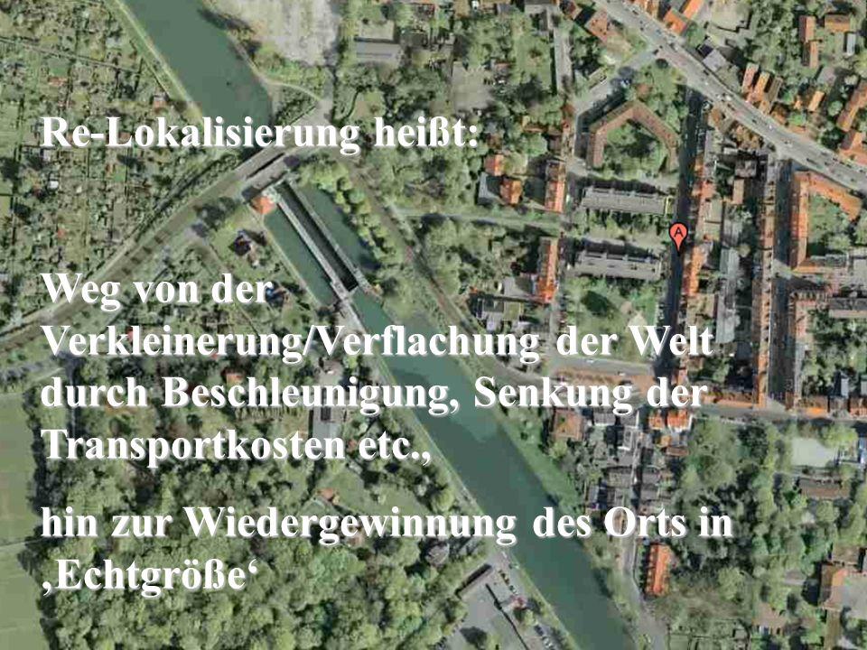 Re-Lokalisierung heißt: Weg von der Verkleinerung/Verflachung der Welt durch Beschleunigung, Senkung der Transportkosten etc., hin zur Wiedergewinnung des Orts in Echtgröße