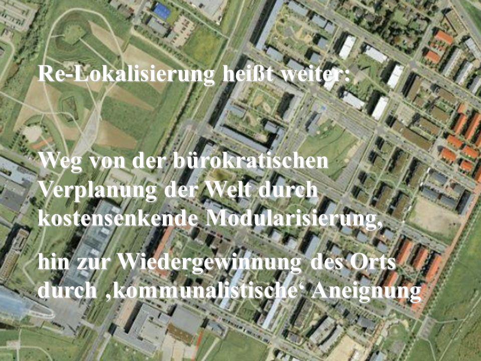 Re-Lokalisierung heißt weiter: Weg von der bürokratischen Verplanung der Welt durch kostensenkende Modularisierung, hin zur Wiedergewinnung des Orts durch kommunalistische Aneignung