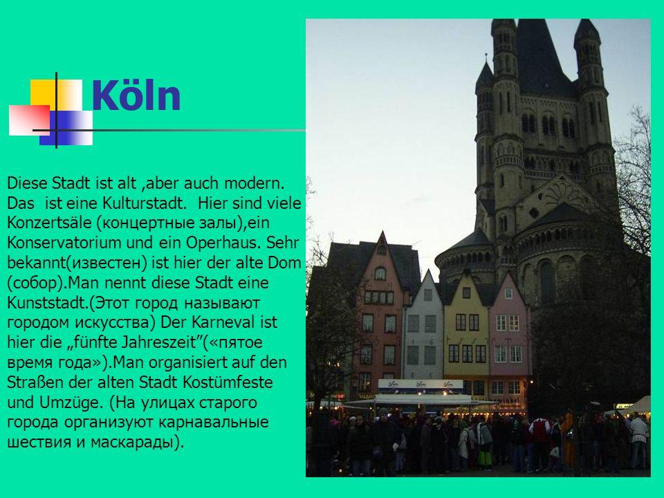 Köln Diese Stadt ist alt,aber auch modern. Das ist eine Kulturstadt. Hier sind viele Konzertsäle (концертные залы),ein Konservatorium und ein Operhaus