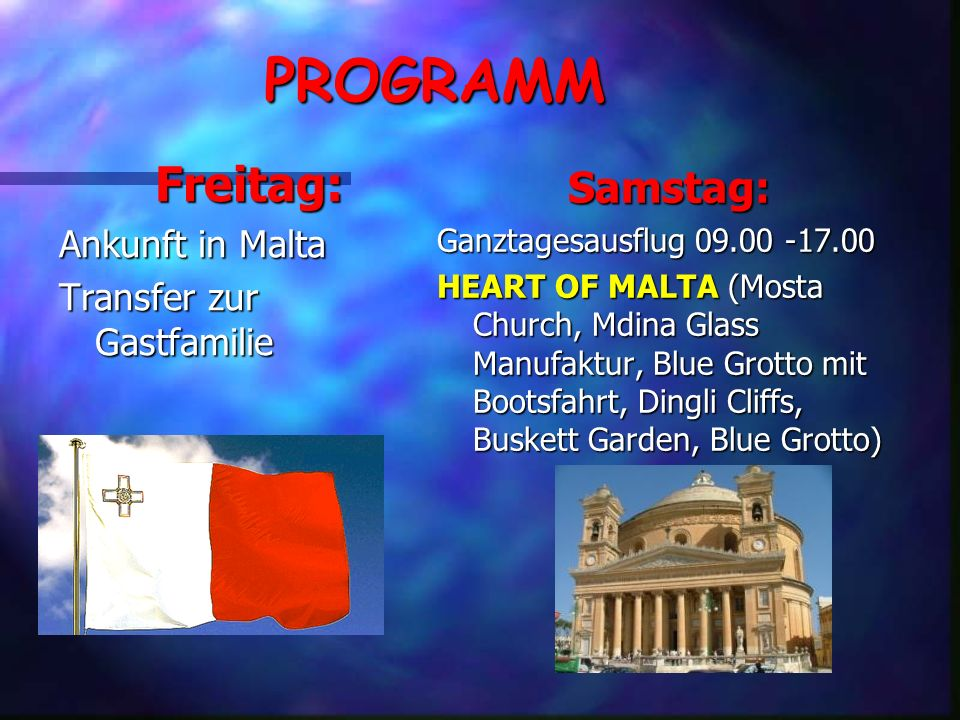 PROGRAMMFreitag: Ankunft in Malta Transfer zur Gastfamilie Samstag: Ganztagesausflug 09.00 -17.00 HEART OF MALTA (Mosta Church, Mdina Glass Manufaktur