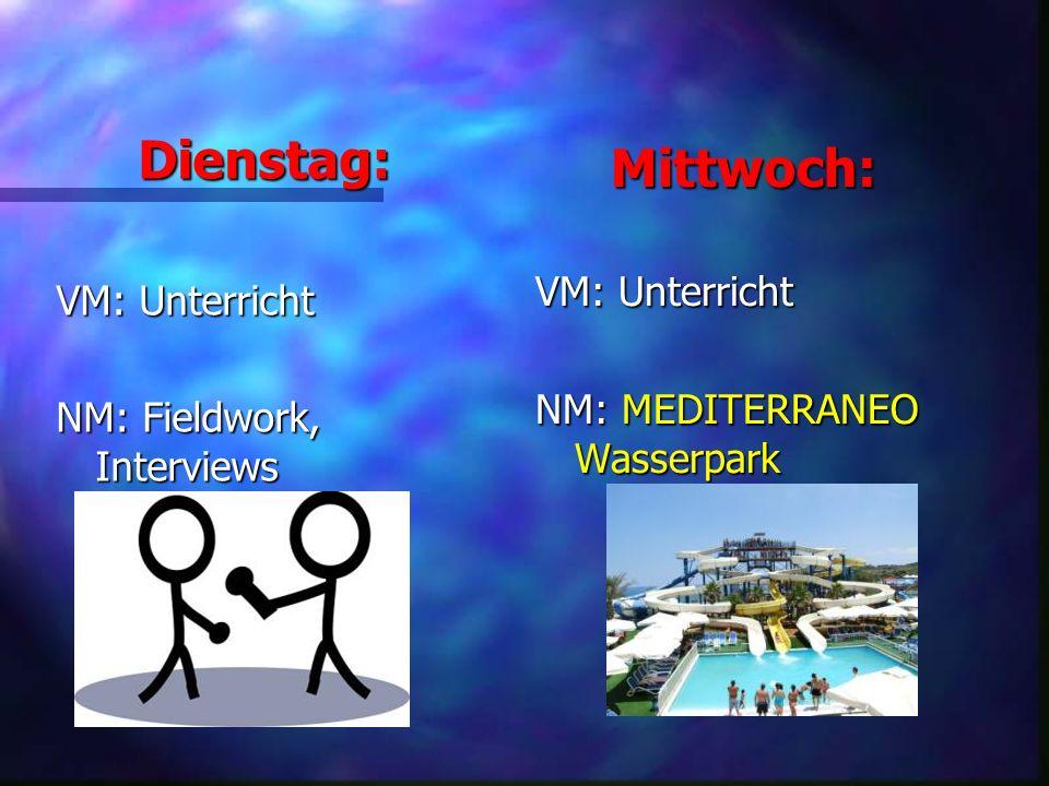 Dienstag: VM: Unterricht NM: Fieldwork, Interviews Mittwoch: VM: Unterricht NM: MEDITERRANEO Wasserpark