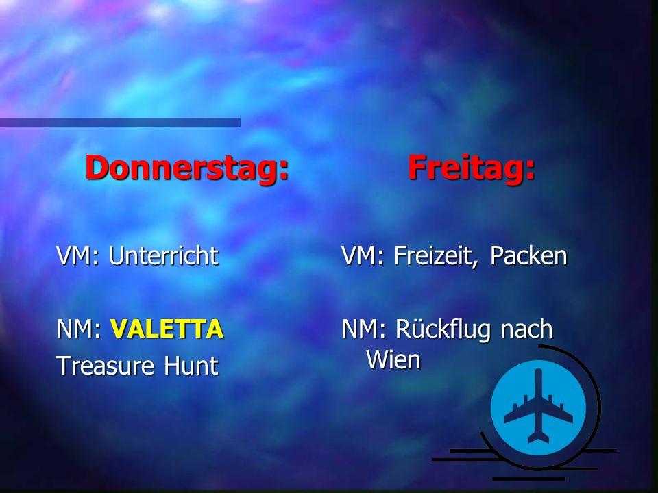 Donnerstag: VM: Unterricht NM: VALETTA Treasure Hunt Freitag: VM: Freizeit, Packen NM: Rückflug nach Wien