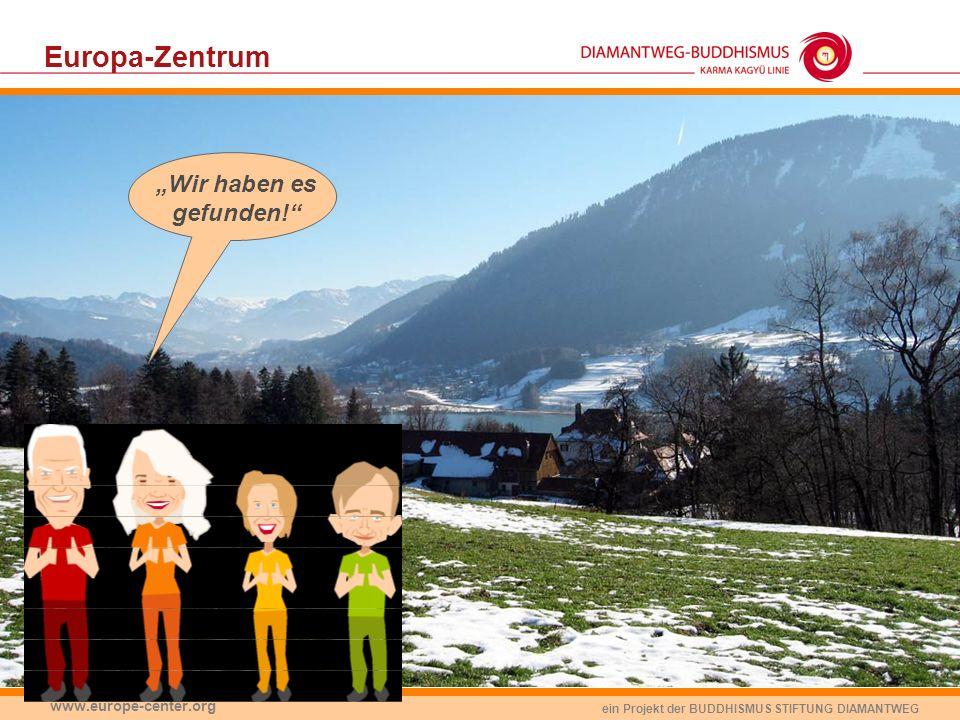 ein Projekt der BUDDHISMUS STIFTUNG DIAMANTWEG www.europe-center.org Europa-Zentrum Wir haben es gefunden!