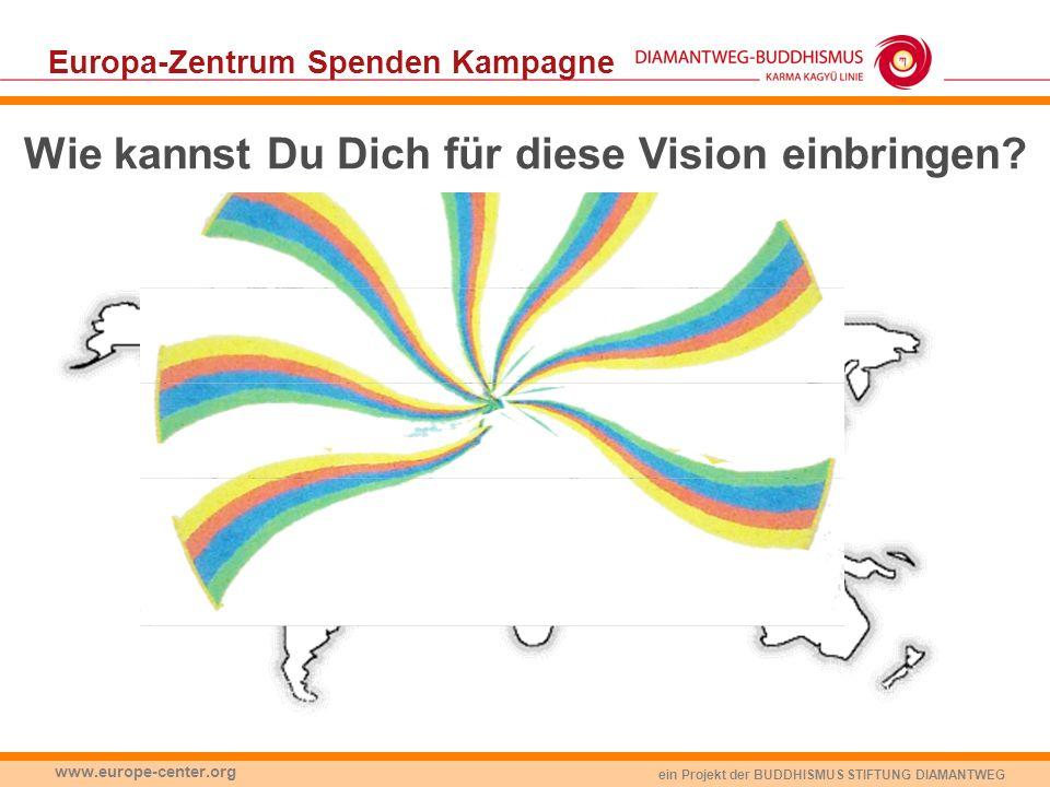 ein Projekt der BUDDHISMUS STIFTUNG DIAMANTWEG www.europe-center.org Europa-Zentrum Spenden Kampagne Wie kannst Du Dich für diese Vision einbringen?