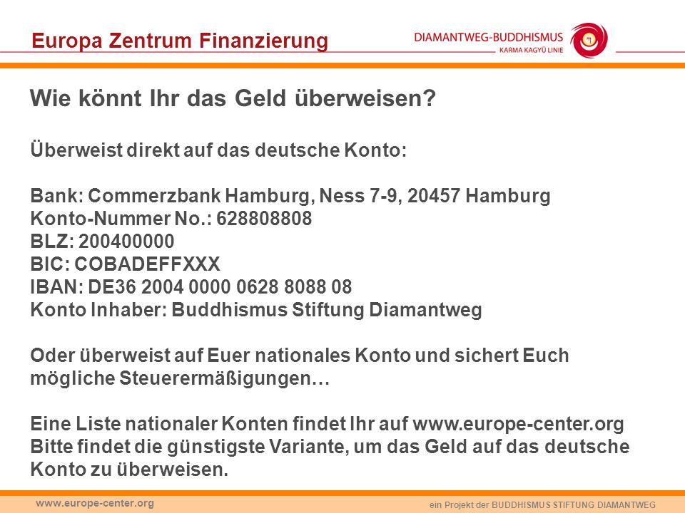ein Projekt der BUDDHISMUS STIFTUNG DIAMANTWEG www.europe-center.org Wie könnt Ihr das Geld überweisen? Überweist direkt auf das deutsche Konto: Bank: