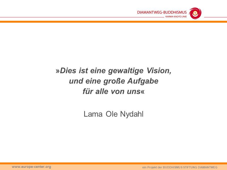 ein Projekt der BUDDHISMUS STIFTUNG DIAMANTWEG www.europe-center.org »Dies ist eine gewaltige Vision, und eine große Aufgabe für alle von uns« Lama Ol