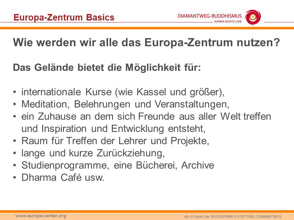 ein Projekt der BUDDHISMUS STIFTUNG DIAMANTWEG www.europe-center.org Europa-Zentrum Basics Wie werden wir alle das Europa-Zentrum nutzen? Das Gelände