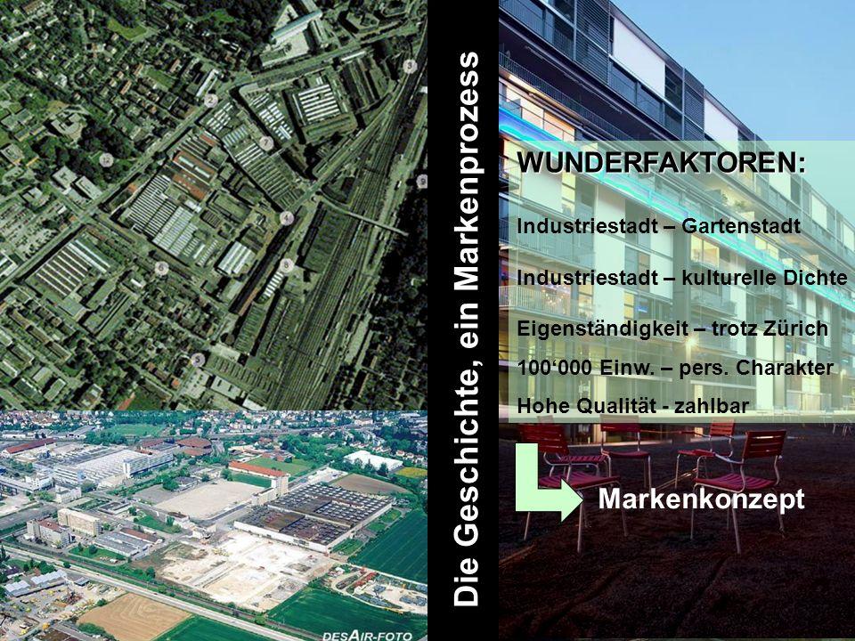 Die Geschichte, ein Markenprozess WUNDERFAKTOREN: WUNDERFAKTOREN: Industriestadt – Gartenstadt Industriestadt – kulturelle Dichte Eigenständigkeit – trotz Zürich 100000 Einw.