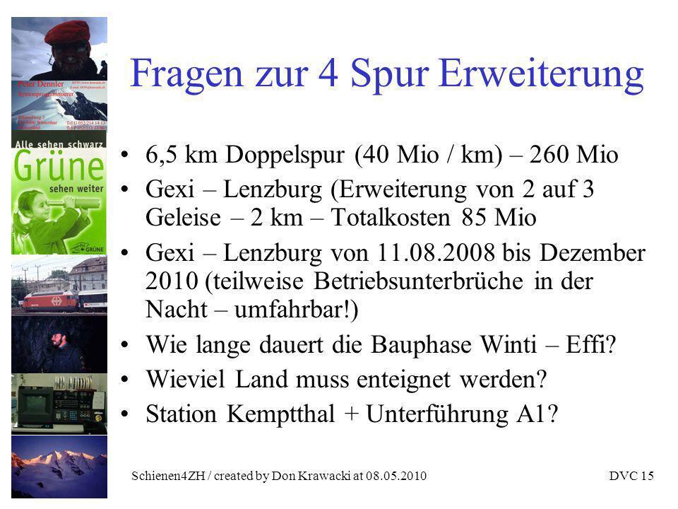 Schienen4ZH / created by Don Krawacki at 08.05.2010DVC 15 Fragen zur 4 Spur Erweiterung 6,5 km Doppelspur (40 Mio / km) – 260 Mio Gexi – Lenzburg (Erweiterung von 2 auf 3 Geleise – 2 km – Totalkosten 85 Mio Gexi – Lenzburg von 11.08.2008 bis Dezember 2010 (teilweise Betriebsunterbrüche in der Nacht – umfahrbar!) Wie lange dauert die Bauphase Winti – Effi.