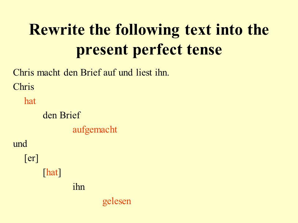 Rewrite the following text into the present perfect tense Chris macht den Brief auf und liest ihn. Chris hat den Brief aufgemacht und [er] [hat] ihn g