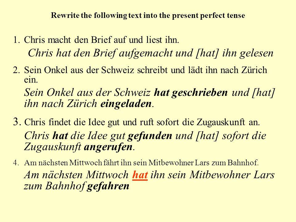 Rewrite the following text into the present perfect tense 1.Chris macht den Brief auf und liest ihn. Chris hat den Brief aufgemacht und [hat] ihn gele