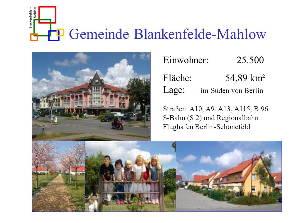 Gemeinde Blankenfelde-Mahlow Einwohner: 25.500 Fläche: 54,89 km² Lage: im Süden von Berlin Straßen: A10, A9, A13, A115, B 96 S-Bahn (S 2) und Regional