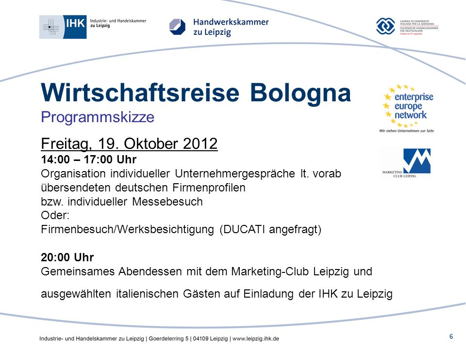 6 Wirtschaftsreise Bologna Programmskizze Freitag, 19. Oktober 2012 14:00 – 17:00 Uhr Organisation individueller Unternehmergespräche lt. vorab überse