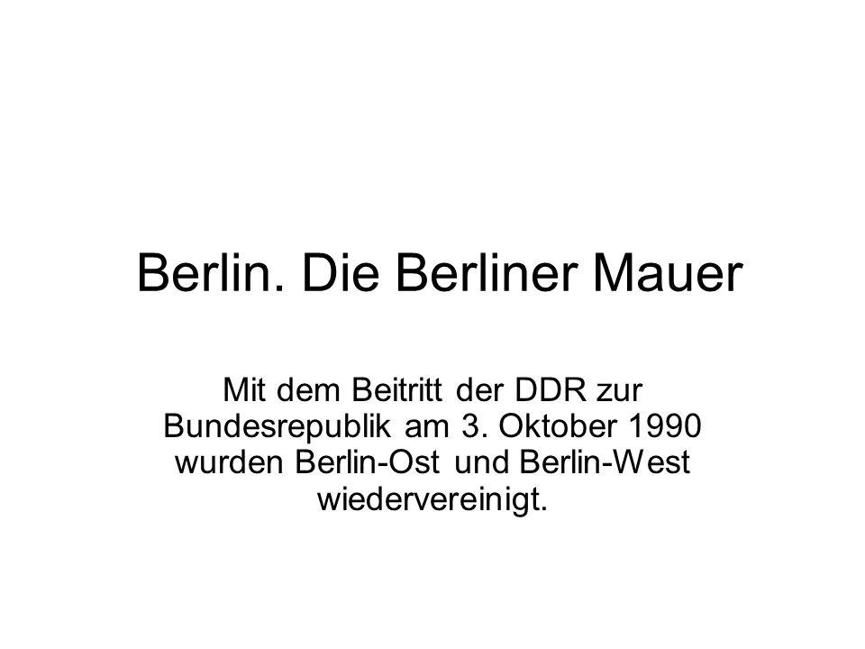 Berlin. Die Berliner Mauer Mit dem Beitritt der DDR zur Bundesrepublik am 3. Oktober 1990 wurden Berlin-Ost und Berlin-West wiedervereinigt.