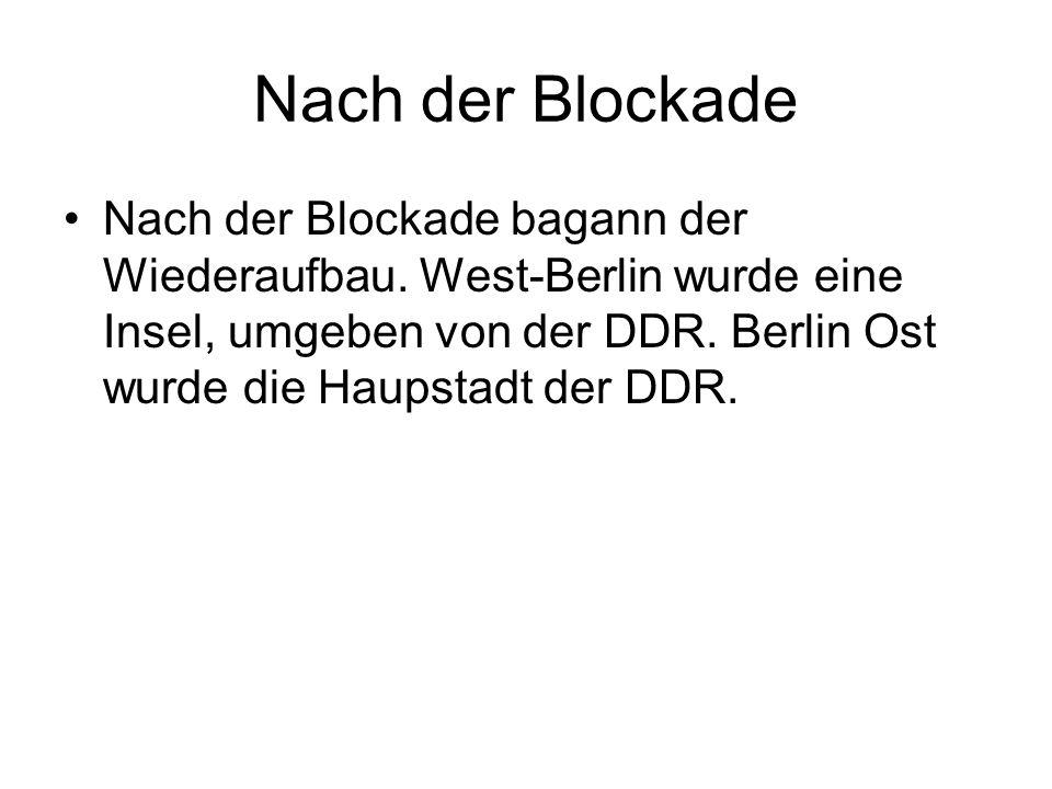 Nach der Blockade Nach der Blockade bagann der Wiederaufbau. West-Berlin wurde eine Insel, umgeben von der DDR. Berlin Ost wurde die Haupstadt der DDR