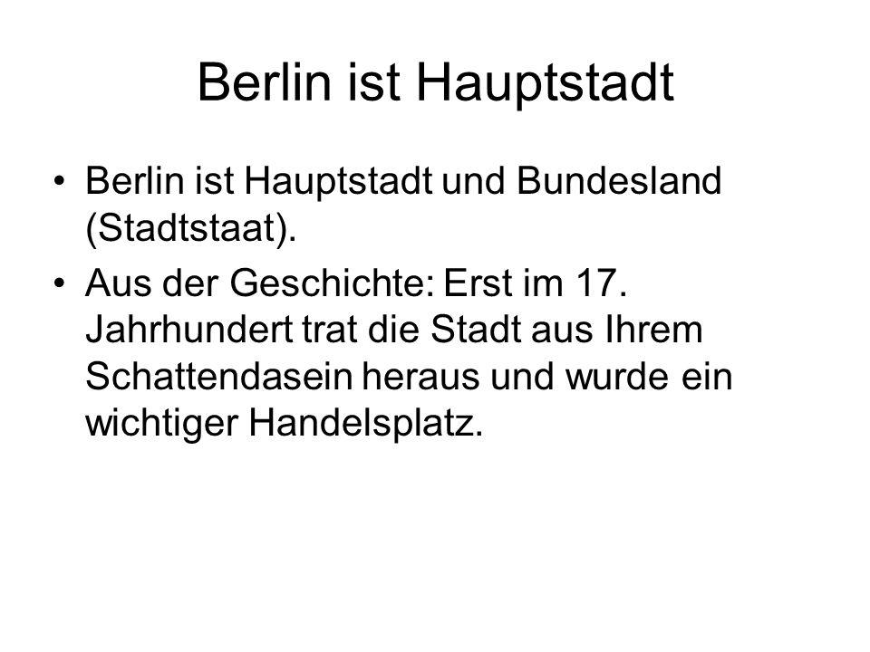 Berlin ist Hauptstadt Berlin ist Hauptstadt und Bundesland (Stadtstaat). Aus der Geschichte: Erst im 17. Jahrhundert trat die Stadt aus Ihrem Schatten