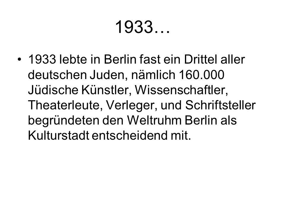 1933… 1933 lebte in Berlin fast ein Drittel aller deutschen Juden, nämlich 160.000 Jüdische Künstler, Wissenschaftler, Theaterleute, Verleger, und Sch
