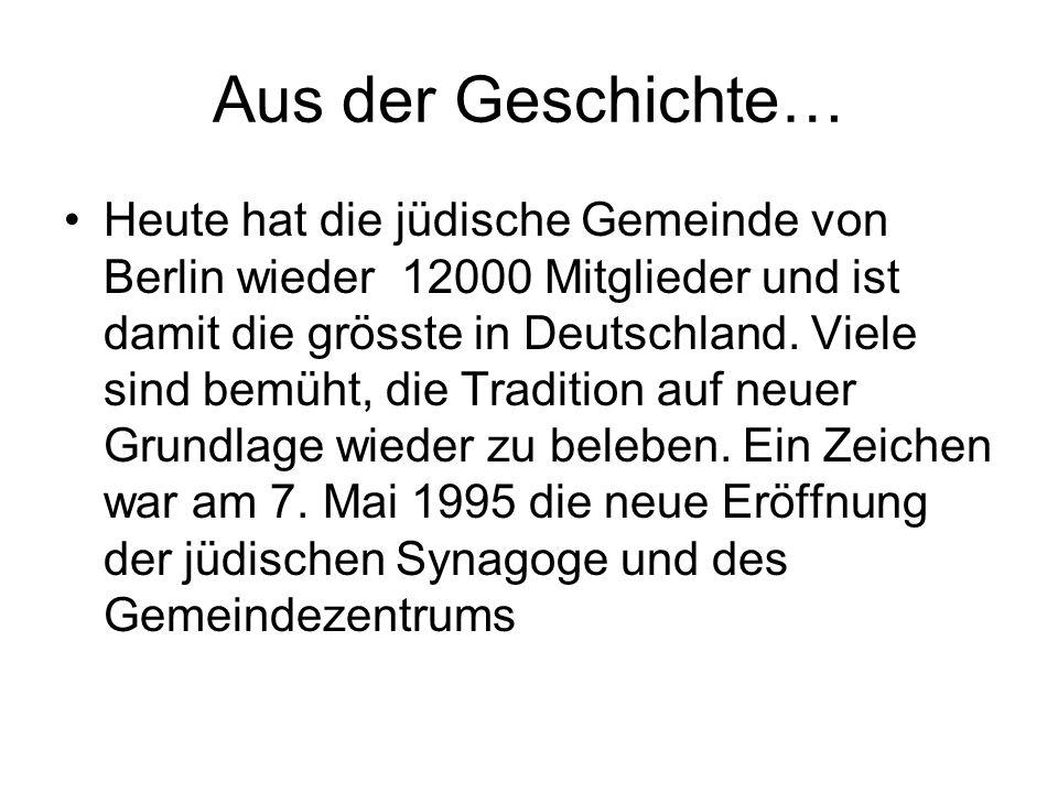 Aus der Geschichte… Heute hat die jüdische Gemeinde von Berlin wieder 12000 Mitglieder und ist damit die grösste in Deutschland. Viele sind bemüht, di