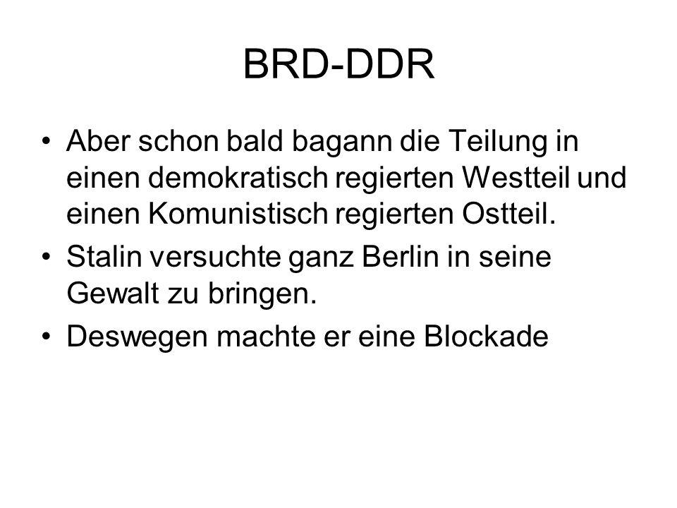 BRD-DDR Aber schon bald bagann die Teilung in einen demokratisch regierten Westteil und einen Komunistisch regierten Ostteil. Stalin versuchte ganz Be