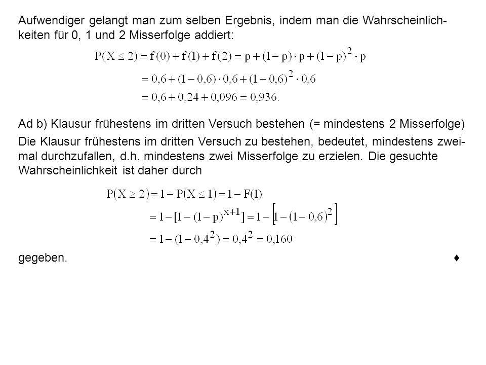 Aufwendiger gelangt man zum selben Ergebnis, indem man die Wahrscheinlich- keiten für 0, 1 und 2 Misserfolge addiert: Ad b) Klausur frühestens im drit