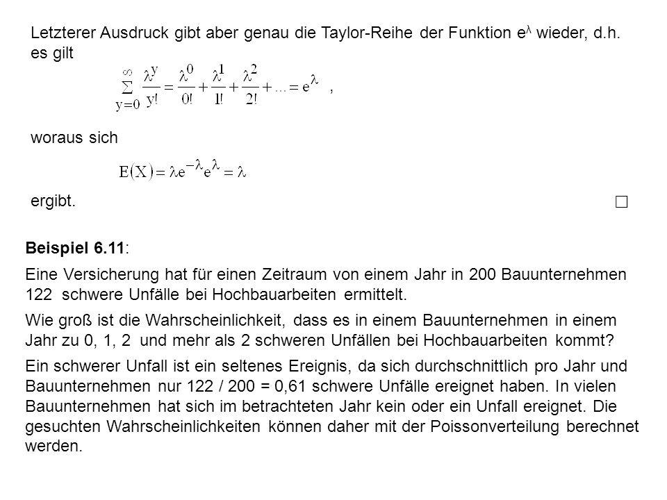 Letzterer Ausdruck gibt aber genau die Taylor-Reihe der Funktion e λ wieder, d.h. es gilt woraus sich, ergibt. Beispiel 6.11: Eine Versicherung hat fü