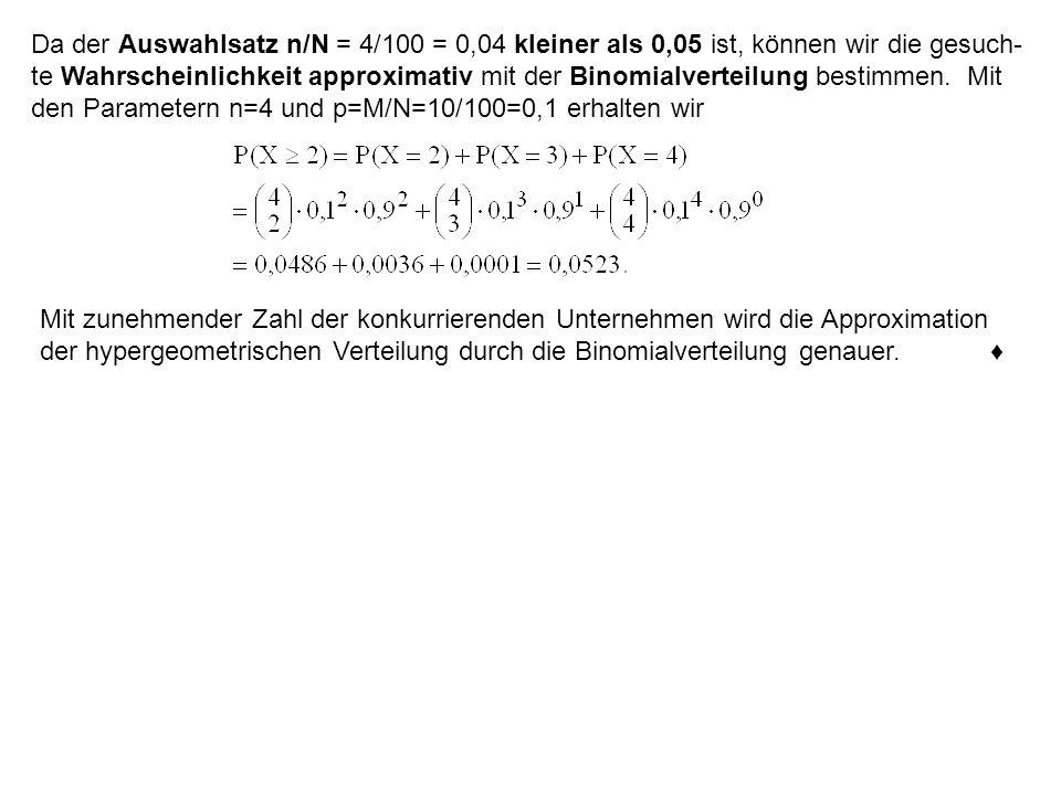 Da der Auswahlsatz n/N = 4/100 = 0,04 kleiner als 0,05 ist, können wir die gesuch- te Wahrscheinlichkeit approximativ mit der Binomialverteilung besti