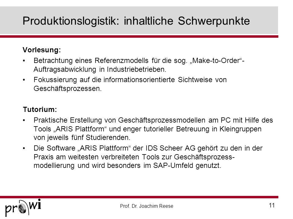 Prof. Dr. Joachim Reese 11 Produktionslogistik: inhaltliche Schwerpunkte Vorlesung: Betrachtung eines Referenzmodells für die sog. Make-to-Order- Auft