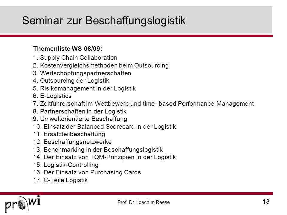 Prof. Dr. Joachim Reese 13 Seminar zur Beschaffungslogistik Themenliste WS 08/09: 1. Supply Chain Collaboration 2. Kostenvergleichsmethoden beim Outso