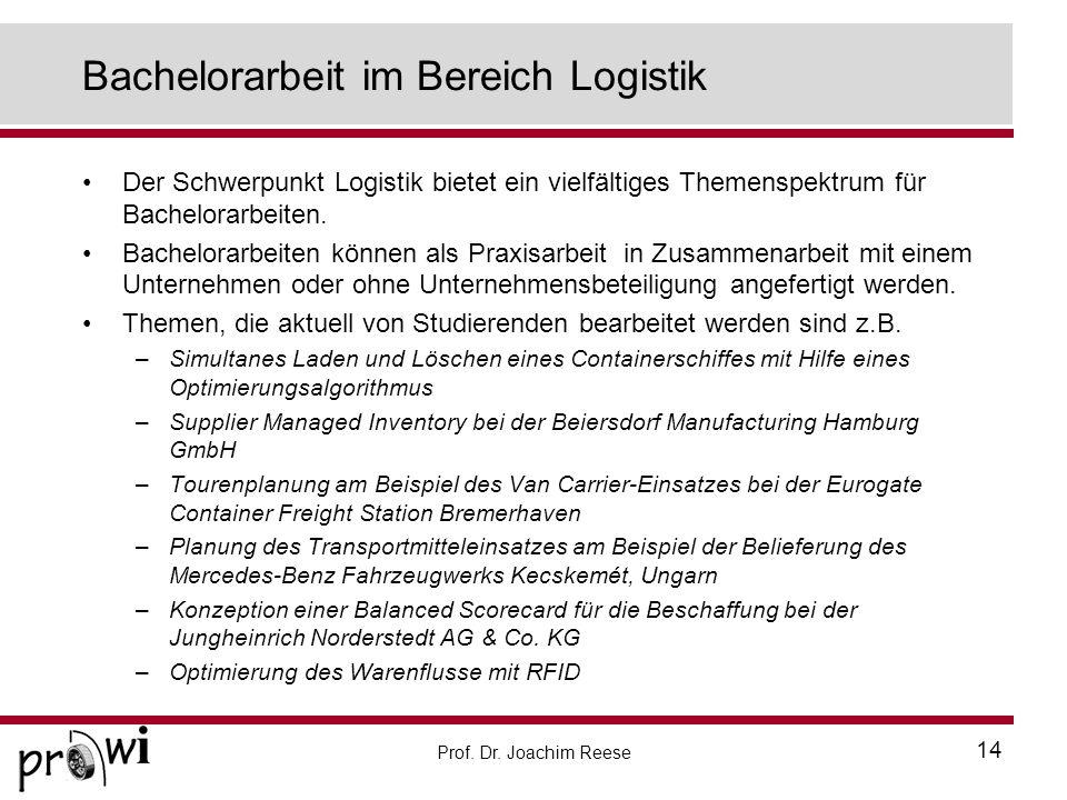Prof. Dr. Joachim Reese 14 Bachelorarbeit im Bereich Logistik Der Schwerpunkt Logistik bietet ein vielfältiges Themenspektrum für Bachelorarbeiten. Ba