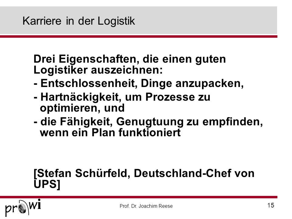 Prof. Dr. Joachim Reese 15 Karriere in der Logistik Drei Eigenschaften, die einen guten Logistiker auszeichnen: - Entschlossenheit, Dinge anzupacken,